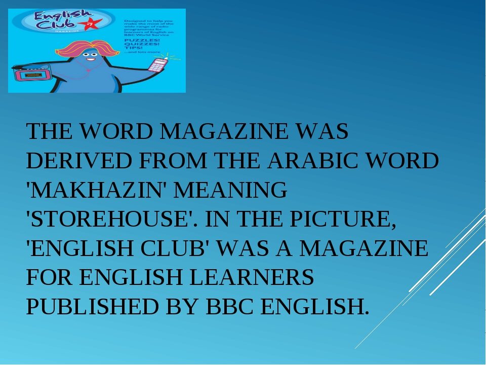 THE WORDMAGAZINEWAS DERIVED FROM THE ARABIC WORD 'MAKHAZIN' MEANING 'STOREH...