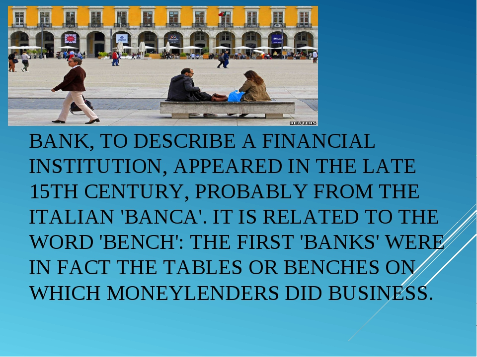 BANK, TO DESCRIBE A FINANCIAL INSTITUTION, APPEARED IN THE LATE 15TH CENTURY,...
