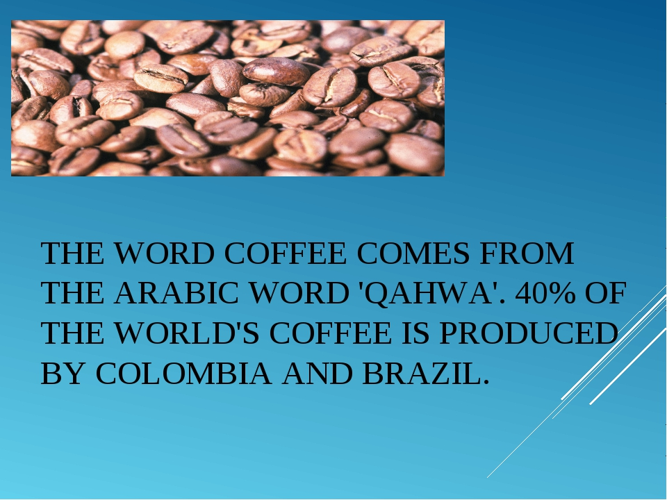 THE WORDCOFFEECOMES FROM THE ARABIC WORD 'QAHWA'. 40% OF THE WORLD'S COFFEE...