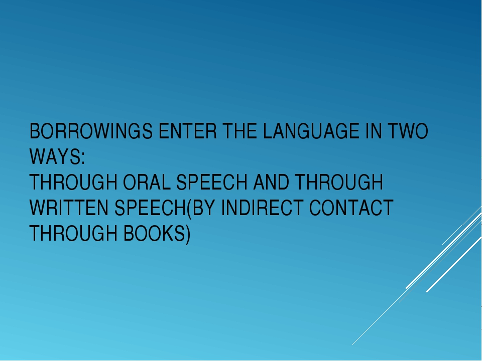 BORROWINGS ENTER THE LANGUAGE IN TWO WAYS: THROUGH ORAL SPEECH AND THROUGH WR...