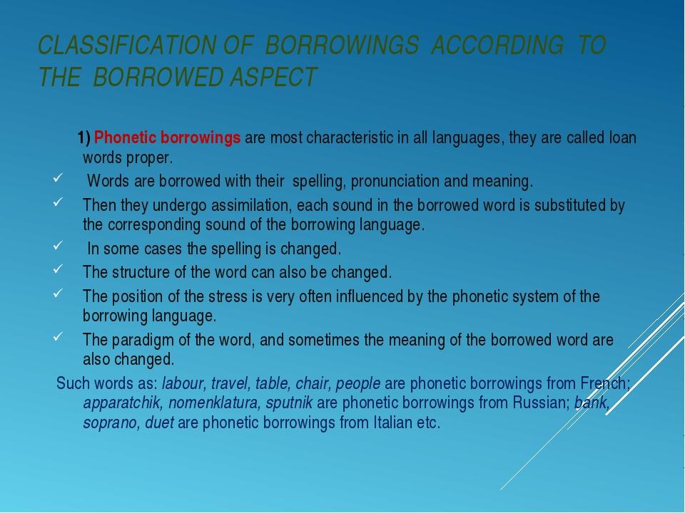 CLASSIFICATION OF BORROWINGS ACCORDING TO THE BORROWED ASPECT 1) Phonetic bor...