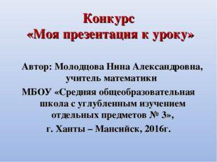 Конкурс «Моя презентация к уроку» Автор: Молодцова Нина Александровна, учител