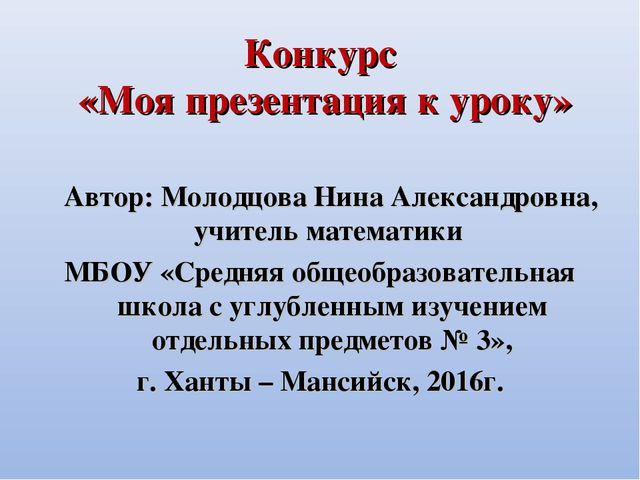 Конкурс «Моя презентация к уроку» Автор: Молодцова Нина Александровна, учител...