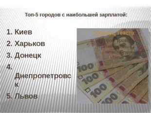Топ-5 городов с наибольшей зарплатой: 1. Киев 2. Харьков 3. Донецк 4. Днепроп