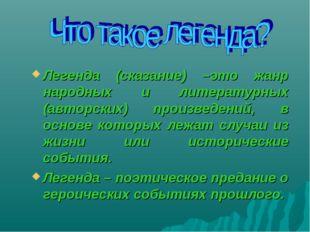 Легенда (сказание) –это жанр народных и литературных (авторских) произведений
