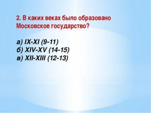 2. В каких веках было образовано Московское государство? а) IX-XI (9-11) б) X
