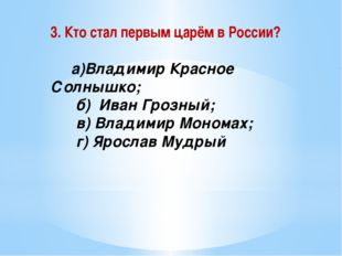 3. Кто стал первым царём в России? а)Владимир Красное Солнышко; б) Иван Грозн