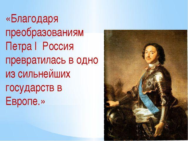 «Благодаря преобразованиям Петра I Россия превратилась в одно из сильнейших г...