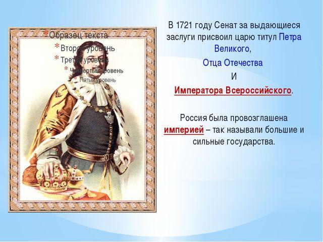 В 1721 году Сенат за выдающиеся заслуги присвоил царю титул Петра Великого, О...