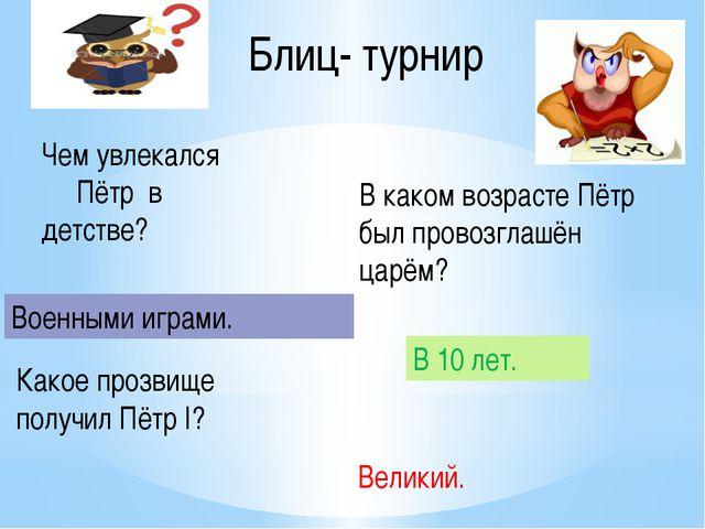 Блиц- турнир Какое прозвище получил Пётр I? В каком возрасте Пётр был провозг...