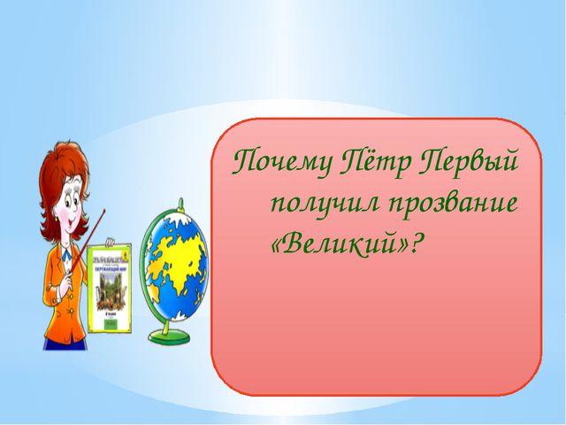 Почему Пётр Первый получил прозвание «Великий»? user: