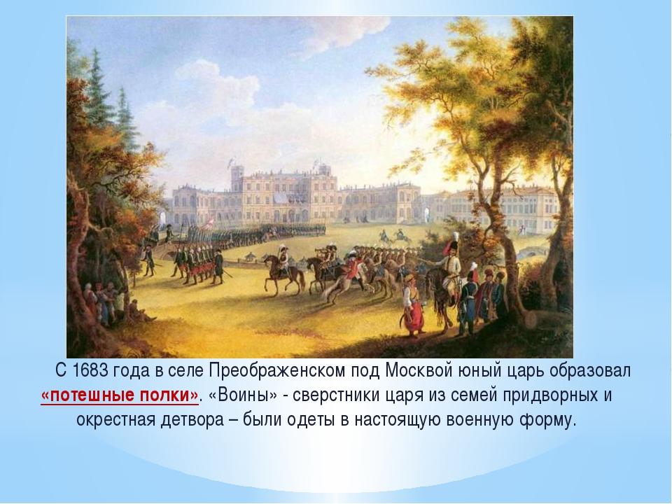 С 1683 года в селе Преображенском под Москвой юный царь образовал «потешные...