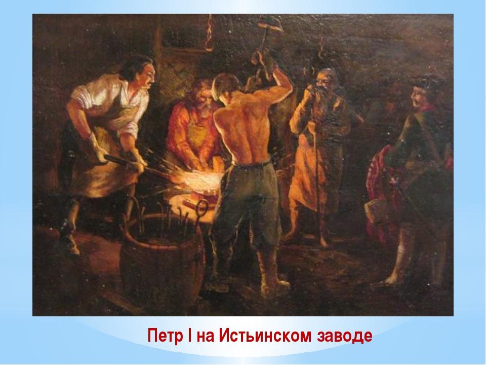Петр I на Истьинском заводе