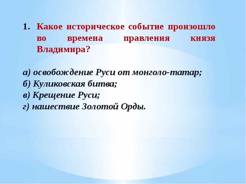 Какое историческое событие произошло во времена правления князя Владимира? а)...