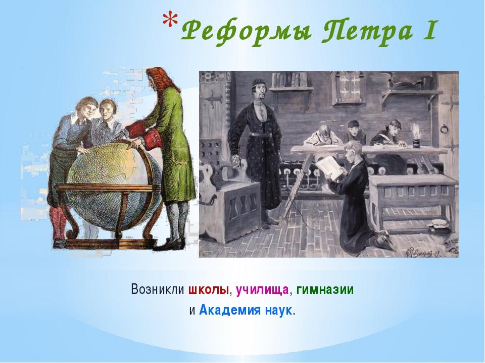 Реформы Петра I Возникли школы, училища, гимназии и Академия наук.