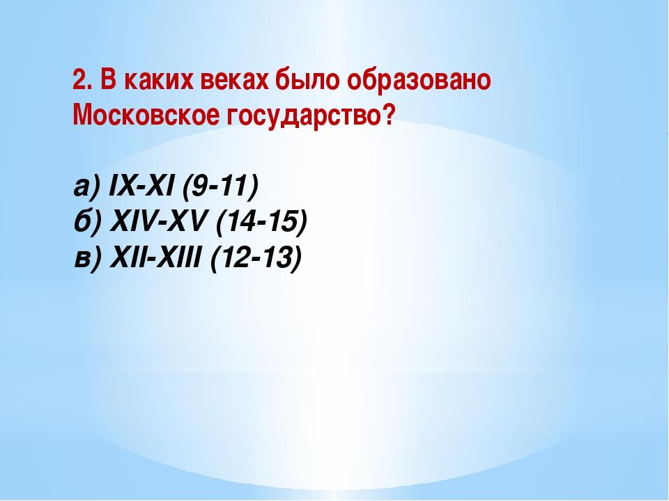 2. В каких веках было образовано Московское государство? а) IX-XI (9-11) б) X...