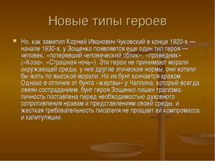 Новые типы героев Но, как заметил Корней Иванович Чуковский в конце 1920-х —