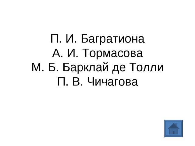 П. И. Багратиона А. И. Тормасова М. Б. Барклай де Толли П. В. Чичагова