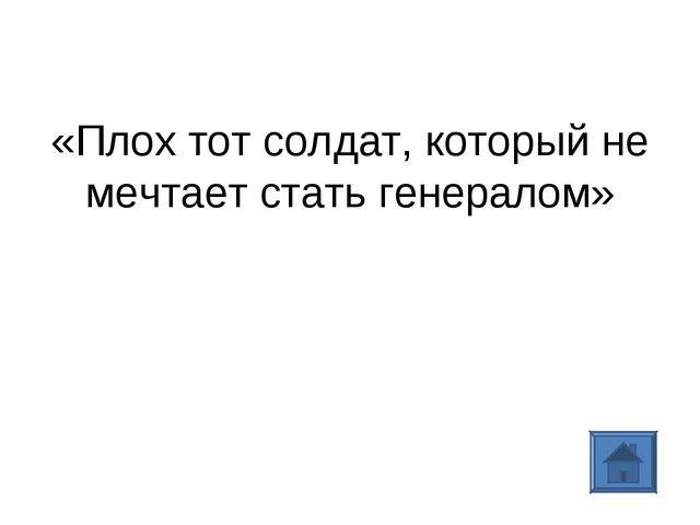 «Плох тот солдат, который не мечтает стать генералом»