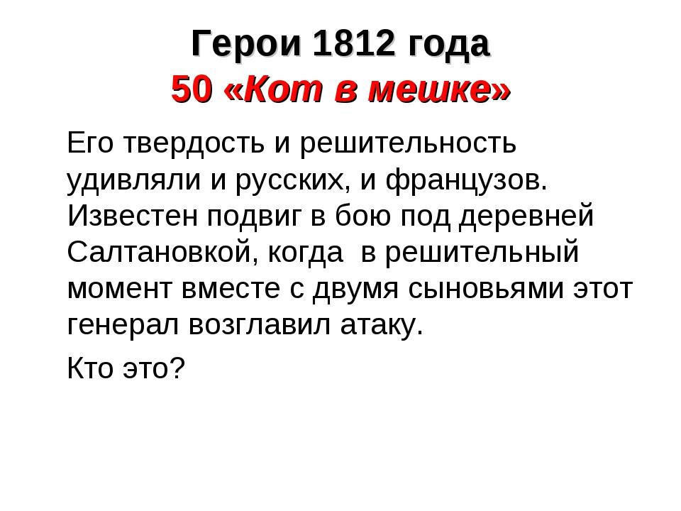 Его твердость и решительность удивляли и русских, и французов. Известен подв...