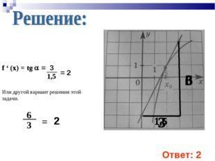 f ' (x) = tg  = 3 1,5 = 2 Или другой вариант решения этой задачи. 6 3 = 2 От