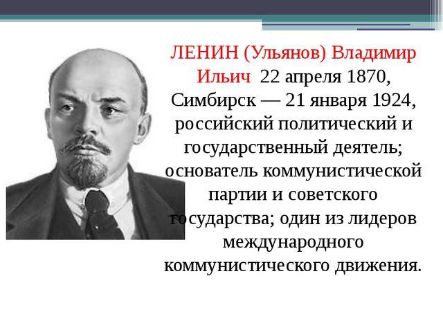 ЛЕНИН (Ульянов) Владимир Ильич 22 апреля 1870, Симбирск — 21 января 1924, рос...