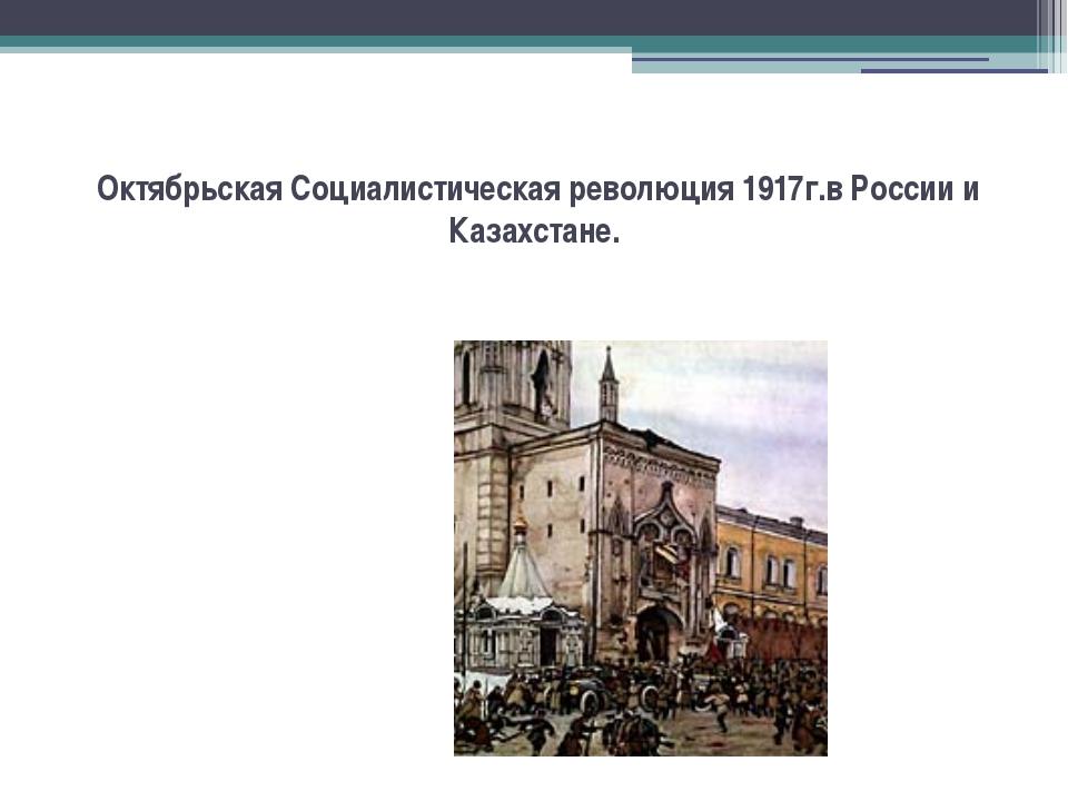 Октябрьская Социалистическая революция 1917г.в России и Казахстане.