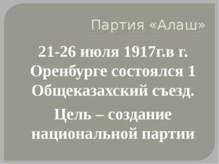 Партия «Алаш» 21-26 июля 1917г.в г. Оренбурге состоялся 1 Общеказахский съезд