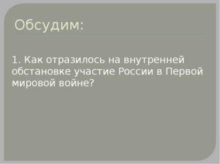Обсудим: 1. Как отразилось на внутренней обстановке участие России в Первой м