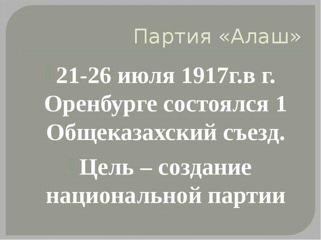 Партия «Алаш» 21-26 июля 1917г.в г. Оренбурге состоялся 1 Общеказахский съезд...