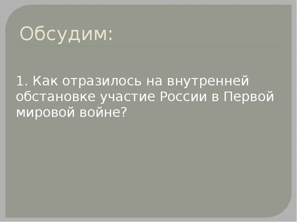 Обсудим: 1. Как отразилось на внутренней обстановке участие России в Первой м...