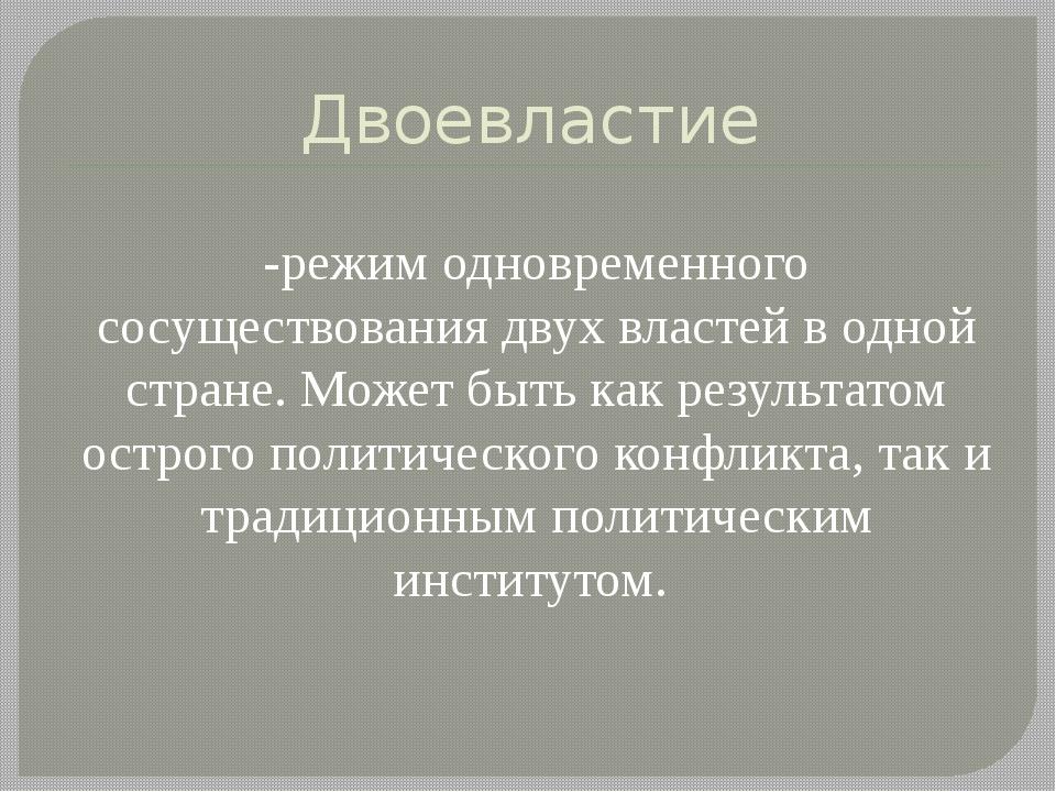 Двоевластие -режим одновременного сосуществования двух властей в одной стране...