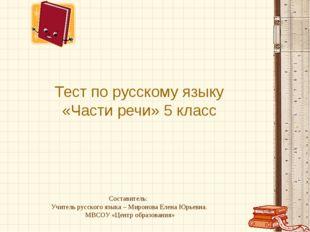 Тест по русскому языку «Части речи» 5 класс Составитель: Учитель русского язы