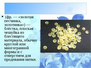 Пайе́тка (фр.— «золотая песчинка, золотинка»)— блёстка, плоская чешуйка из