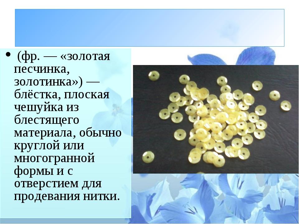Пайе́тка (фр.— «золотая песчинка, золотинка»)— блёстка, плоская чешуйка из...