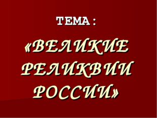 ТЕМА: «ВЕЛИКИЕ РЕЛИКВИИ РОССИИ»