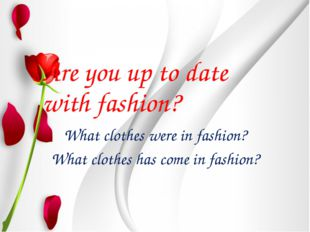 Are you up to date with fashion? What clothes were in fashion? What clothes h