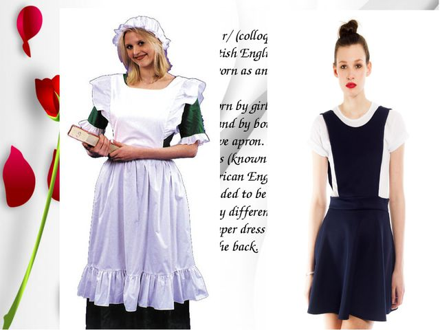 A pinafore /ˈpɪnəfɔr/ (colloquially a pinny /ˈpɪni/ in British English) is a...