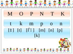 M O P N T K t k m p o n [ɒ] [t] [ǝᴜ] [m] [n] [p] [k]