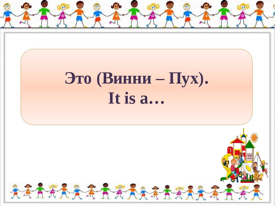 Это (Винни – Пух). It is a…