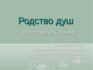 Родство душ (Макатаев и Есенин) Секция:Филология Отделение:Русская литература