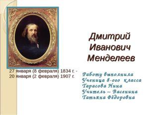 Дмитрий Иванович Менделеев 27 января (8 февраля) 1834 г. - 20 января (2 февра