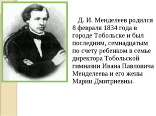Д. И. Менделеев родился 8 февраля 1834 года в городе Тобольске и был последн