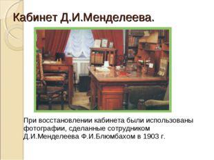 Кабинет Д.И.Менделеева. При восстановлении кабинета были использованы фотогр