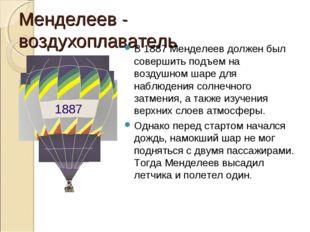 Менделеев - воздухоплаватель В 1887 Менделеев должен был совершить подъем на