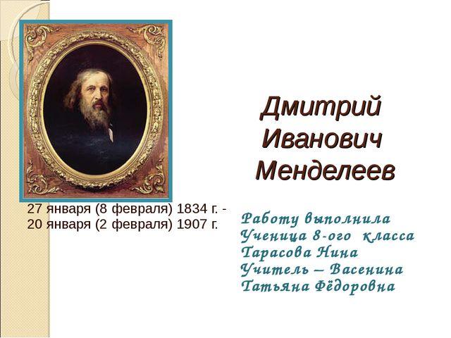 Дмитрий Иванович Менделеев 27 января (8 февраля) 1834 г. - 20 января (2 февра...