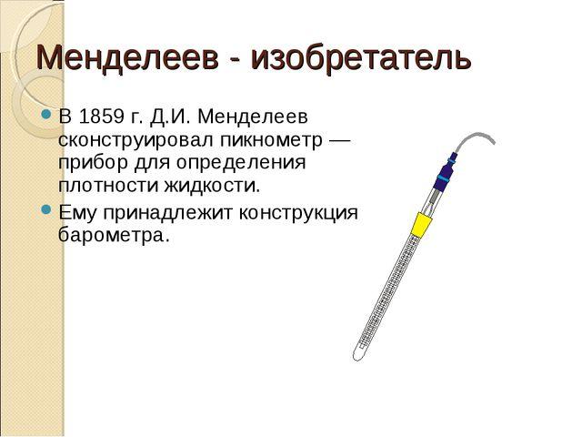 Менделеев - изобретатель В 1859 г. Д.И. Менделеев сконструировал пикнометр —...