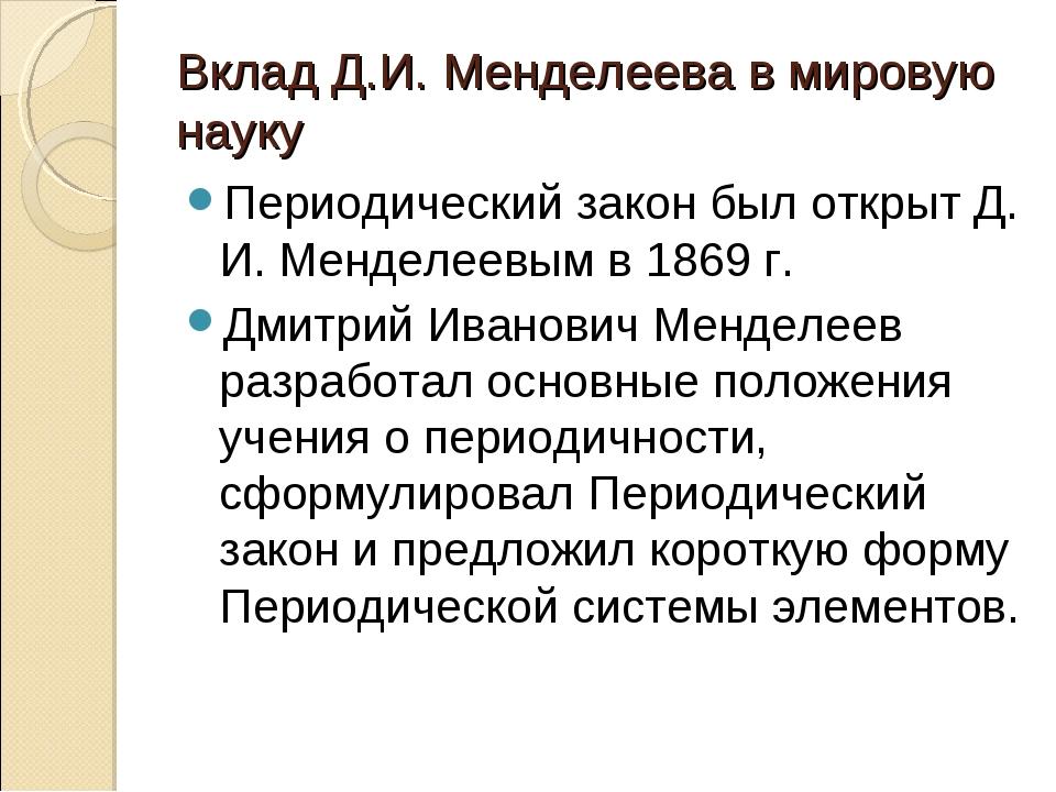 Вклад Д.И. Менделеева в мировую науку Периодический закон был открыт Д. И. Ме...