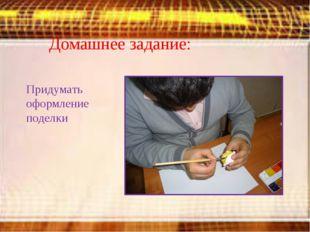 Домашнее задание: Придумать оформление поделки