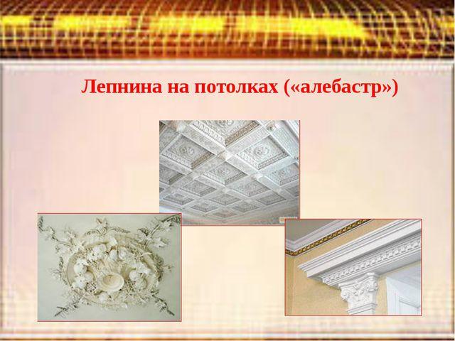 Лепнина на потолках («алебастр»)